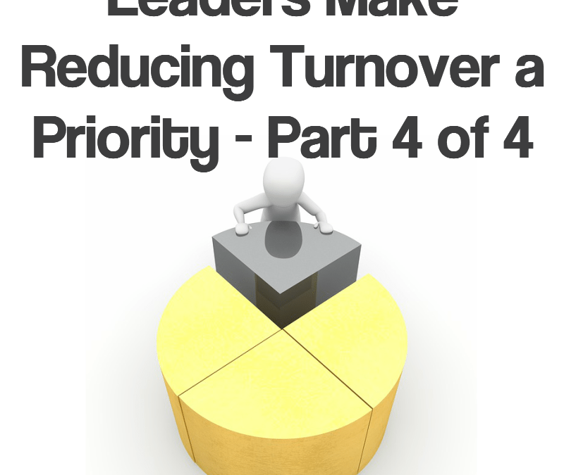 Leaders Make Reducing Turnover a Priority – Part 4 of 4