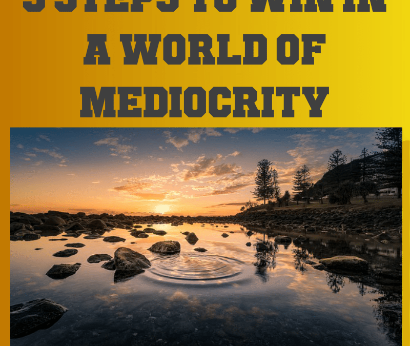 3 Steps to Win in a World of Mediocrity