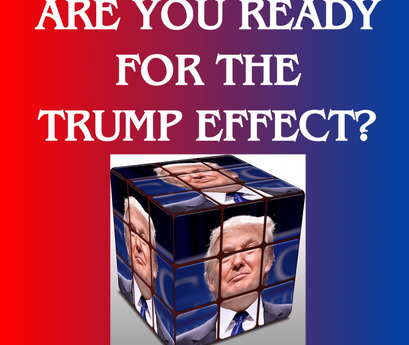 Are You Ready for the Trump Effect? Leaders should be planning for how a Trump Administration's policies may affect their business.