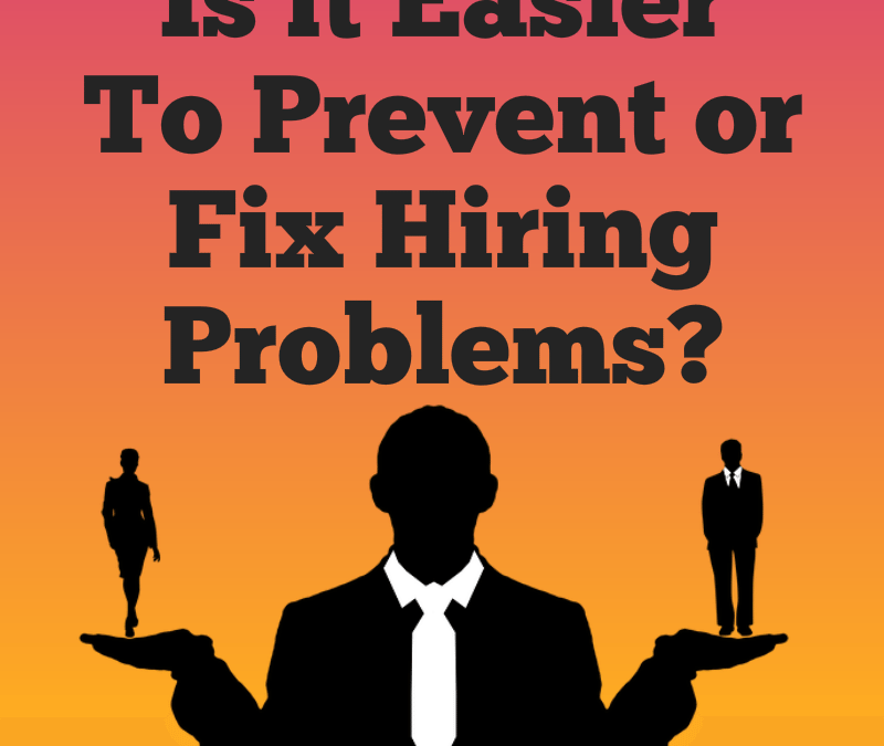 Is it Easier to Prevent or Fix Hiring Problems? – 5 tips for hiring the people who will become a successful team