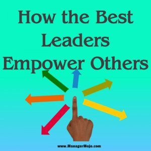 How the Best Leaders Empower Others -a critical tool great leaders use to motivate the team