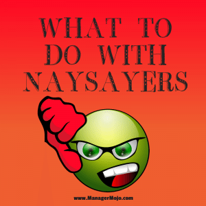 What to Do with Naysayers – ideas for managing negative people on the team
