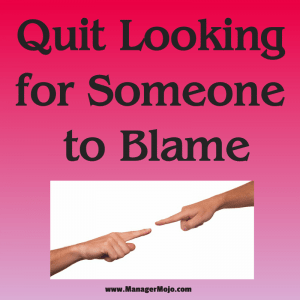 Quit Looking for Someone to Blame– a bad habit for leaders to develop that undermines their leadership and authority