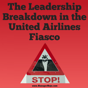 The Leadership Breakdown in the United Airlines Fiasco – Don't think this could never happen to you!